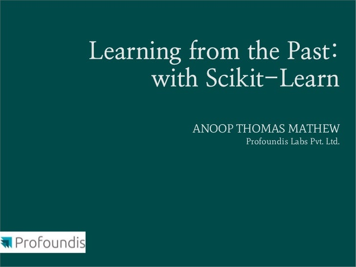 Learning from the Past:     with Scikit-Learn         ANOOP THOMAS MATHEW               Profoundis Labs Pvt. Ltd.