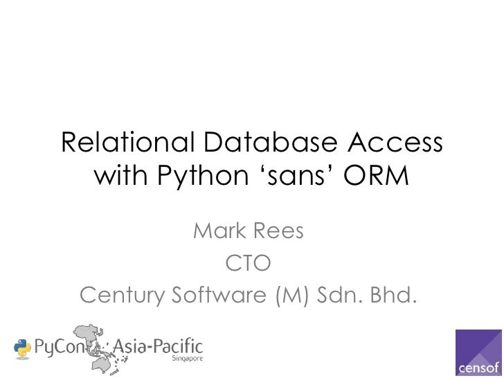 """Relational Database Access  with Python """"sans"""" ORM           Mark Rees              CTO Century Software (M) Sdn. Bhd."""