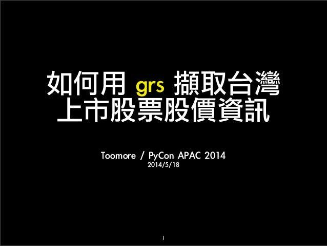 如何用 grs 擷取台灣 上市股票股價資訊 Toomore / PyCon APAC 2014 2014/5/18 1
