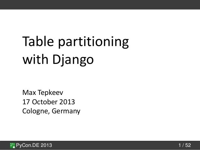 PyCon.DE 2013 1 / 52 Table partitioning with Django Max Tepkeev 17 October 2013 Cologne, Germany
