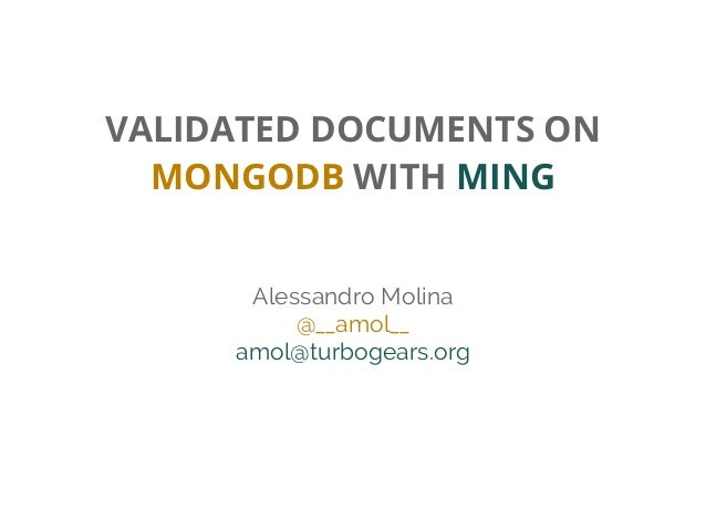 VALIDATED DOCUMENTS ON MONGODB WITH MING Alessandro Molina @__amol__ amol@turbogears.org