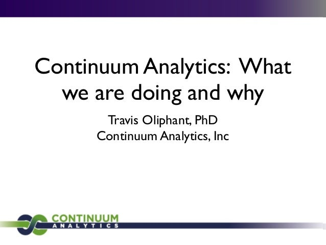 Continuum Analytics: What we are doing and why Travis Oliphant, PhD Continuum Analytics, Inc