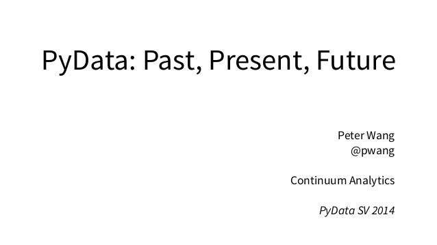 PyData: Past, Present, Future Peter Wang @pwang ! Continuum Analytics ! PyData SV 2014
