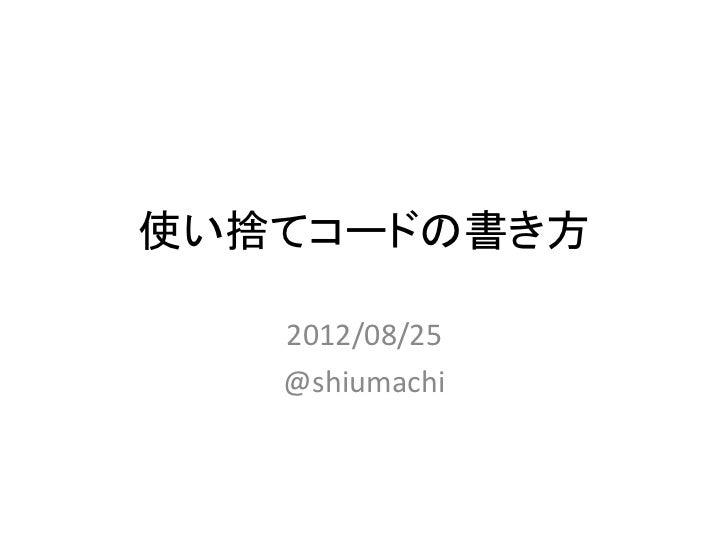 使い捨てコードの書き方     2012/08/25     @shiumachi