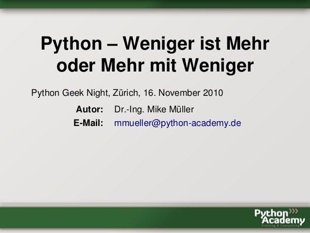 Python – Weniger ist Mehr oder Mehr mit Weniger Python Geek Night, Zürich, 16. November 2010 Autor: Dr.-Ing. Mike Müller E...
