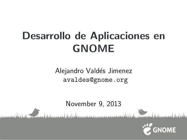 Desarrollo de Aplicaciones en GNOME Alejandro Vald´es Jimenez avaldes@gnome.org November 9, 2013
