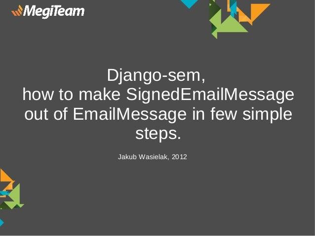 Django-sem,how to make SignedEmailMessageout of EmailMessage in few simple             steps.           Jakub Wasielak, 2012