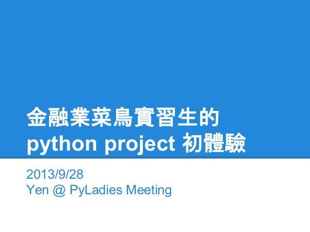 金融業菜鳥實習生的 python project 初體驗 2013/9/28 Yen @ PyLadies Meeting