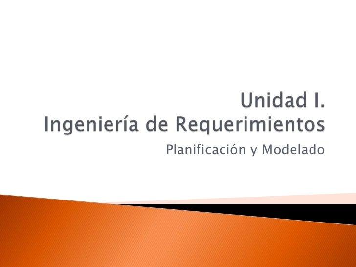 Unidad I.Ingeniería de Requerimientos<br />Planificación y Modelado<br />