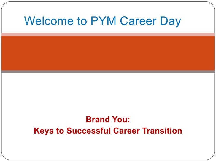 Brand You: Keys to Successful Career Transition Welcome to PYM Career Day