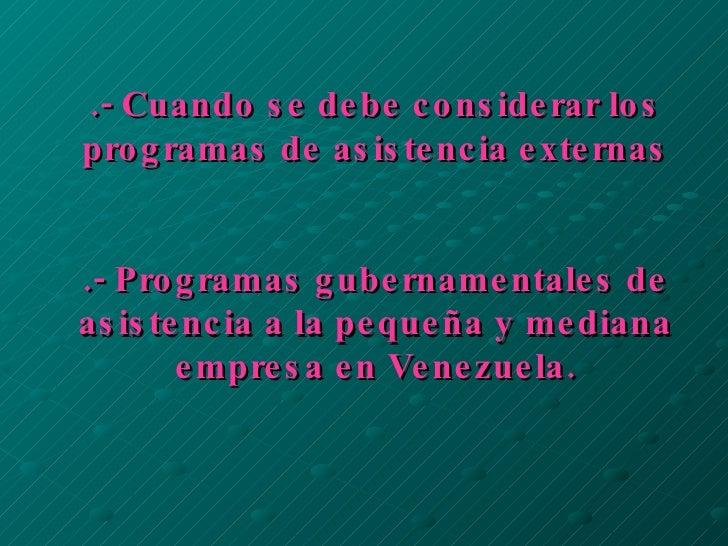 .- Cuando se debe considerar los programas de asistencia externas .- Programas gubernamentales de asistencia a la pequeña ...