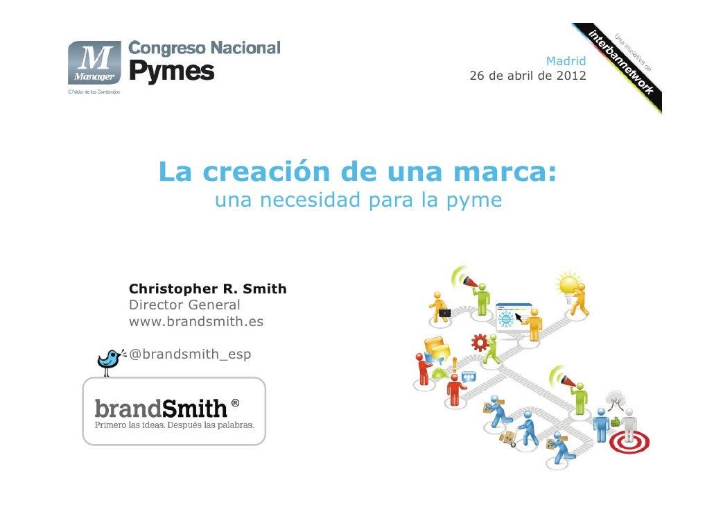 Madrid                                 26 de abril de 2012   La creación de una marca:          una necesidad para la pyme...