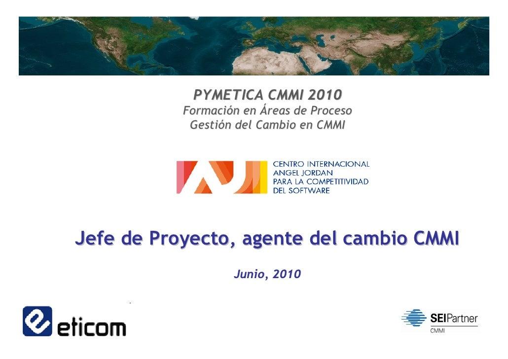 PYMETICA CMMI 2010            Formación en Áreas de Proceso             Gestión del Cambio en CMMI     Jefe de Proyecto, a...
