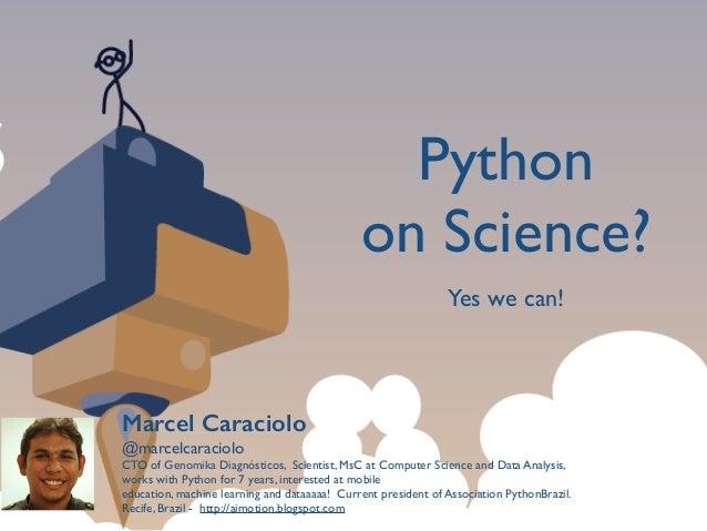 Python   on Science? Marcel Caraciolo @marcelcaraciolo  CTO of Genomika Diagnósticos, Scientist, MsC at Computer Science...