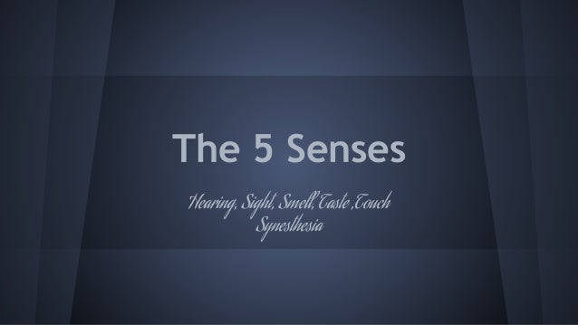 The 5 Senses Hearing, Sight, Smell, Taste ,Touch Synesthesia
