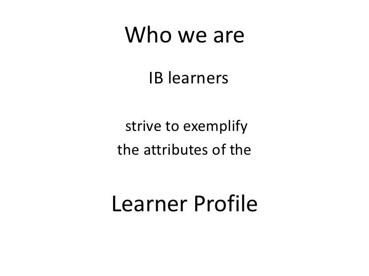 Who we are    IB learners strive to exemplifythe attributes of theLearner Profile
