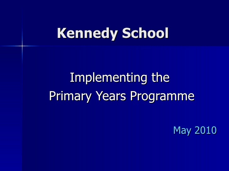 Kennedy School  Implementing the  Primary Years Programme May 2010