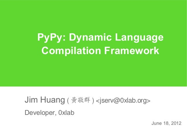 PyPy: Dynamic Language     Compilation FrameworkJim Huang ( 黃敬群 ) <jserv@0xlab.org>Developer, 0xlab                       ...