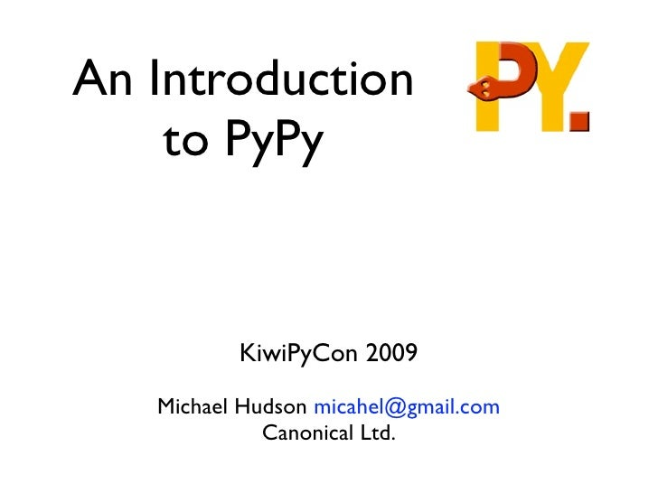An Introduction     to PyPy             KiwiPyCon 2009     Michael Hudson micahel@gmail.com              Canonical Ltd.
