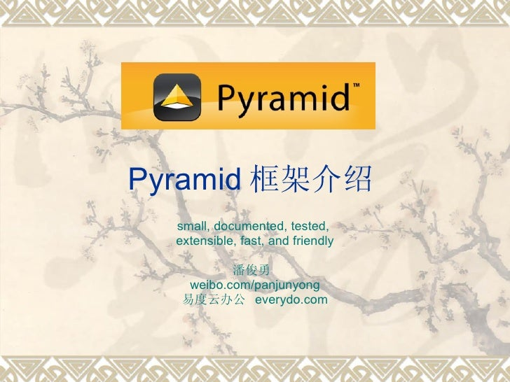 Pyramid 框架介绍 small, documented, tested,  extensible, fast, and friendly 潘俊勇  weibo.com/panjunyong 易度云办公  everydo.com