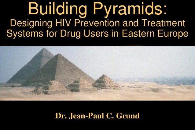 Building Pyramids: Designing HIV Prevention and Treatment Systems for Drug Users in Eastern Europe  Dr. Jean-Paul C. Grund
