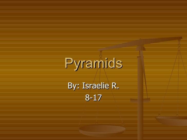 Pyramids By: Israelie R. 8-17