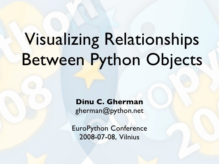 Visualizing Relationships Between Python Objects         Dinu C. Gherman        gherman@python.net        EuroPython Confe...