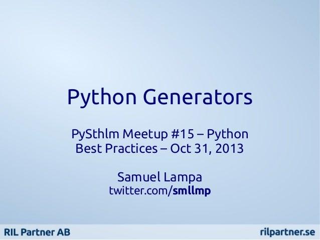 Python Generators PySthlm Meetup #15 – Python Best Practices – Oct 31, 2013 Samuel Lampa  twitter.com/smllmp