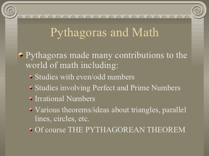 pythagoras and his contribution to the math world He became a contribution because he was famous of math hope this helps if not sorry  he was best known for his pythagoras theorem and was very credited for  god and the world pythagoras is .