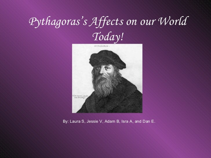 Pythagoras's Affects on our World Today! By: Laura S, Jessie V, Adam B, Isra A, and Dan E.