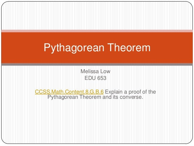 Melissa LowEDU 653CCSS.Math.Content.8.G.B.6 Explain a proof of thePythagorean Theorem and its converse.Pythagorean Theorem