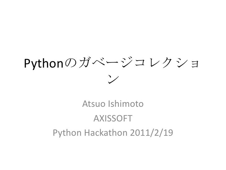 Pythonのガベージコレクション<br />Atsuo Ishimoto<br />AXISSOFT<br />Python Hackathon 2011/2/19<br />