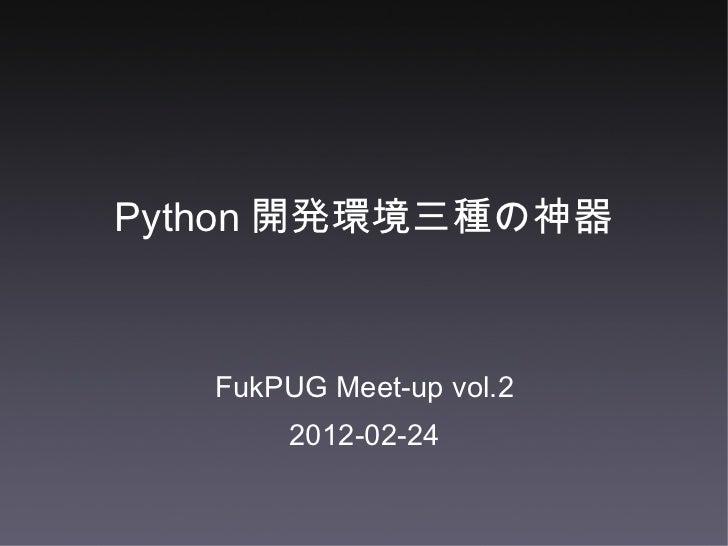 Python 開発環境三種の神器 <ul><li>FukPUG Meet-up vol.2 </li></ul><ul><li>2012-02-24 </li></ul>