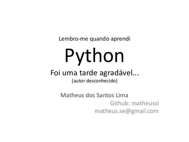 Lembro-me quando aprendi    PythonFoi uma tarde agradável...      (autor desconhecido)   Matheus dos Santos Lima          ...