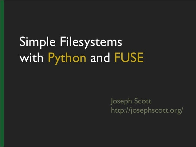 Simple Filesystemswith Python and FUSEJoseph Scotthttp://josephscott.org/