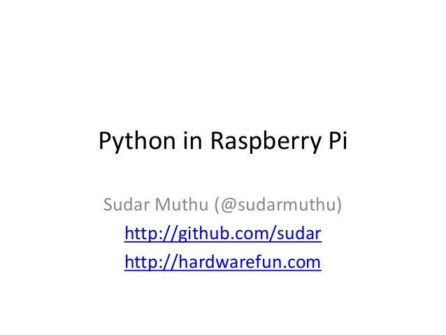 Python in Raspberry Pi Sudar Muthu (@sudarmuthu) http://github.com/sudar http://hardwarefun.com