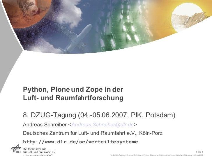Python, Plone und Zope in der  Luft- und Raumfahrtforschung 8. DZUG-Tagung (04.-05.06.2007, PIK, Potsdam) Andreas Schreibe...