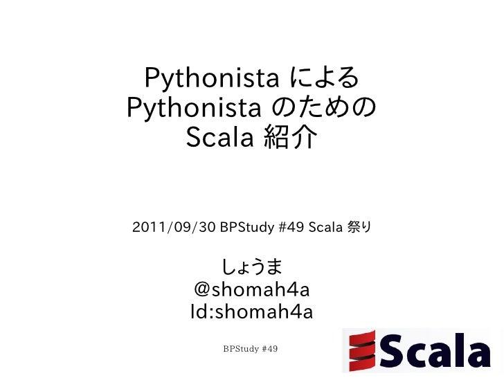 Pythonista によるPythonista のための    Scala 紹介2011/09/30 BPStudy #49 Scala 祭り           しょうま        @shomah4a       Id:shomah4a...