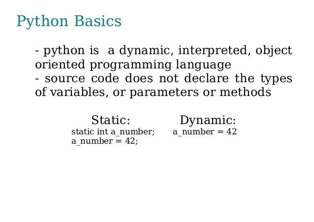 Python Basics - python is a dynamic, interpreted, object oriented programming language - source code does not declare the ...