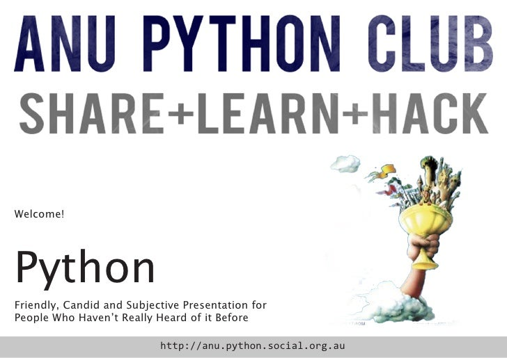 Welcome!PythonFriendly, Candid and Subjective Presentation forPeople Who Haven't Really Heard of it Before                ...