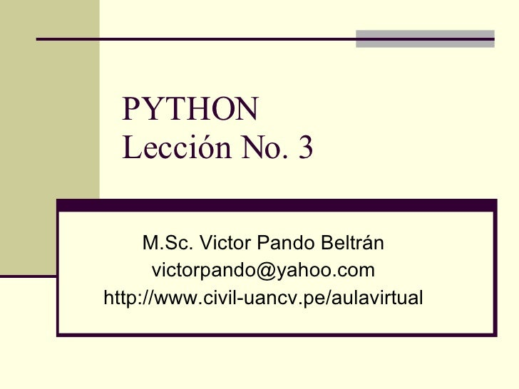 PYTHON Lección No. 3 M.Sc. Victor Pando Beltrán [email_address] http://www.civil-uancv.pe/aulavirtual