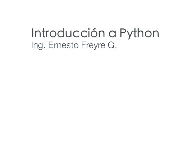 Introducción a Python Ing. Ernesto Freyre G.