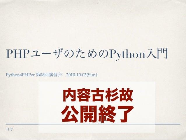 日付 PHPユーザのためのPython入門 Python4PHPer 第08回講習会 2010-10-03(Sun) 内容古杉故 公開終了