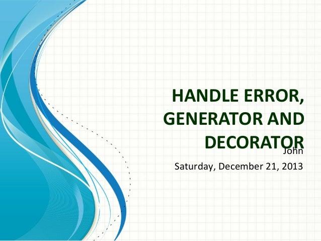 HANDLE ERROR, GENERATOR AND DECORATOR John Saturday, December 21, 2013