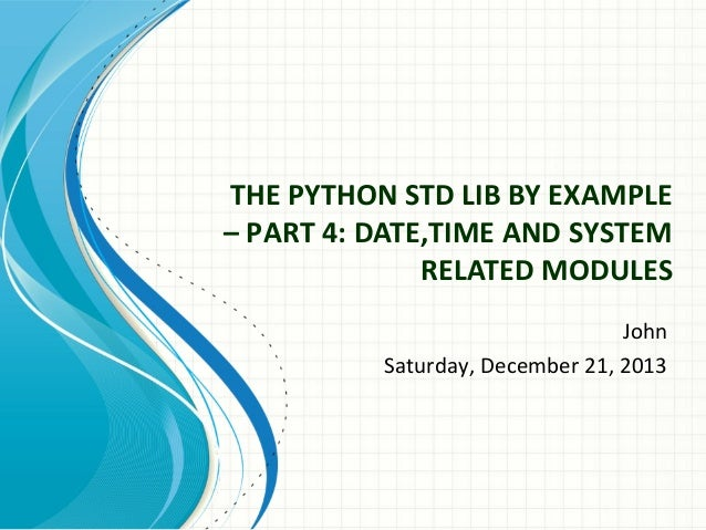 THE PYTHON STD LIB BY EXAMPLE – PART 4: DATE,TIME AND SYSTEM RELATED MODULES John Saturday, December 21, 2013
