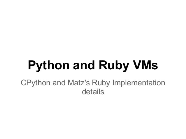 Python and Ruby VMsCPython and Matzs Ruby Implementation               details