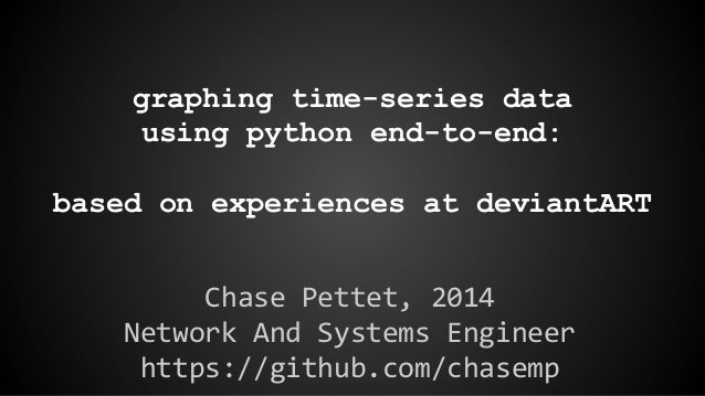 graphing time-series data using python end-to-end: based on experiences at deviantART Chase Pettet, 2014 Network And Syste...