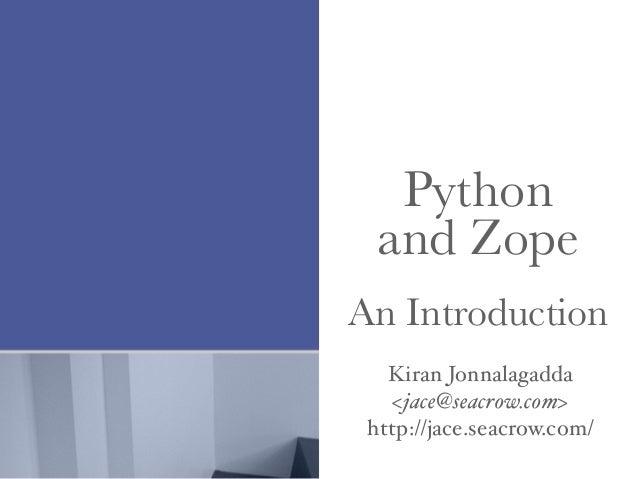 Python and Zope An Introduction Kiran Jonnalagadda <jace@seacrow.com> http://jace.seacrow.com/