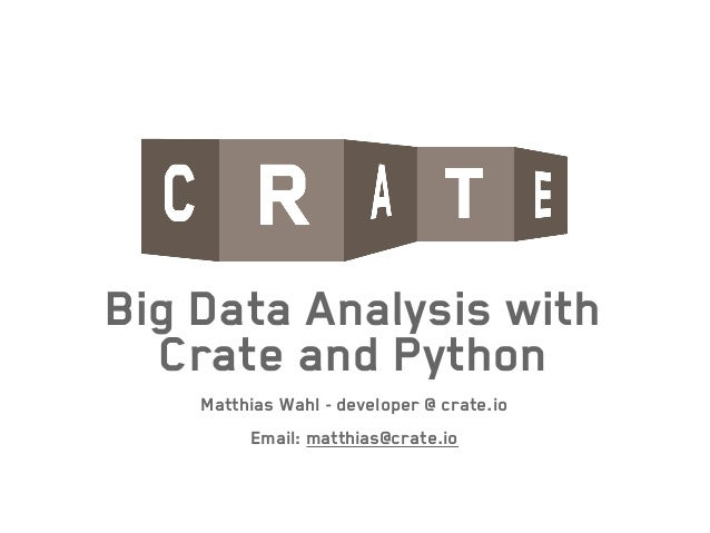 Big Data Analysis with Crate and Python Matthias Wahl - developer @ crate.io ! Email: matthias@crate.io