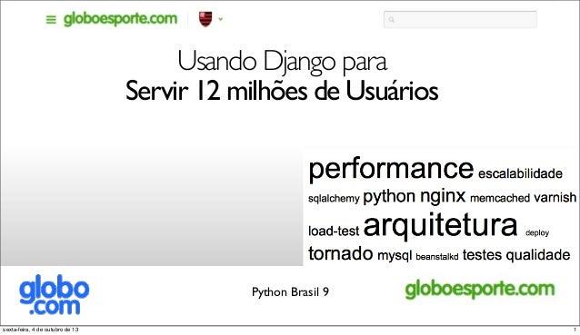 Usando Django para Servir 12 milhões de Usuários Python Brasil 9 1sexta-feira, 4 de outubro de 13